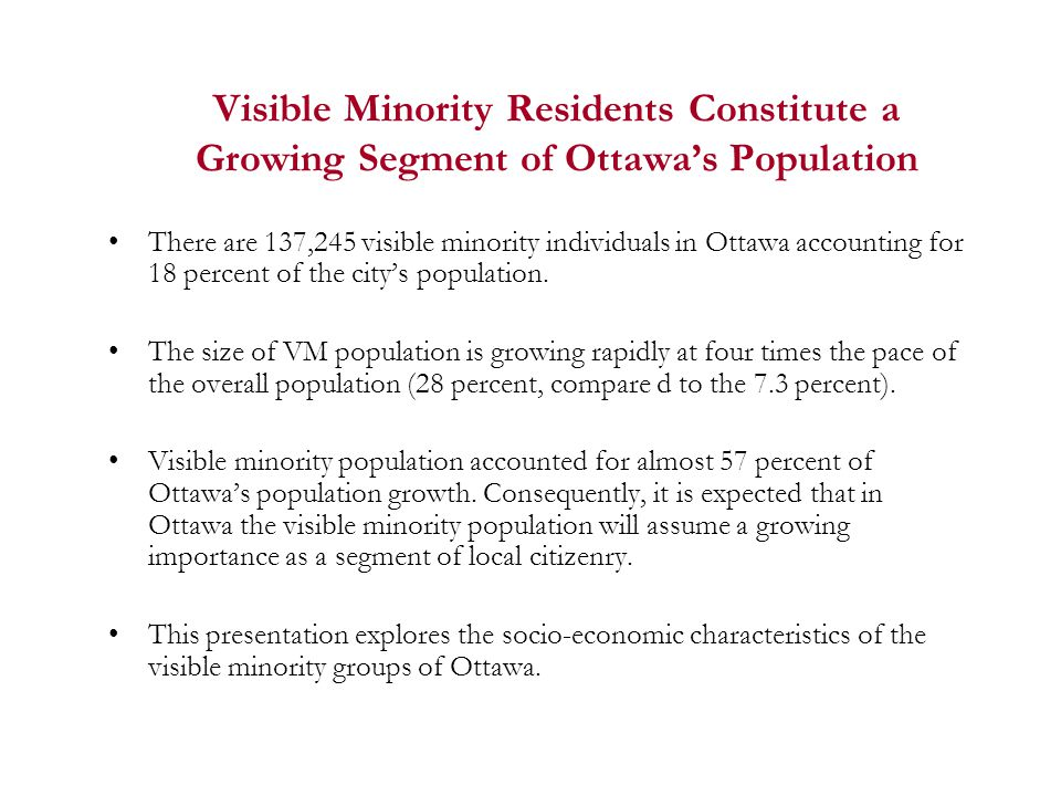 Visible Minority Residents Constitute a Growing Segment of Ottawa's Population There are 137,245 visible minority individuals in Ottawa accounting for 18 percent of the city's population.