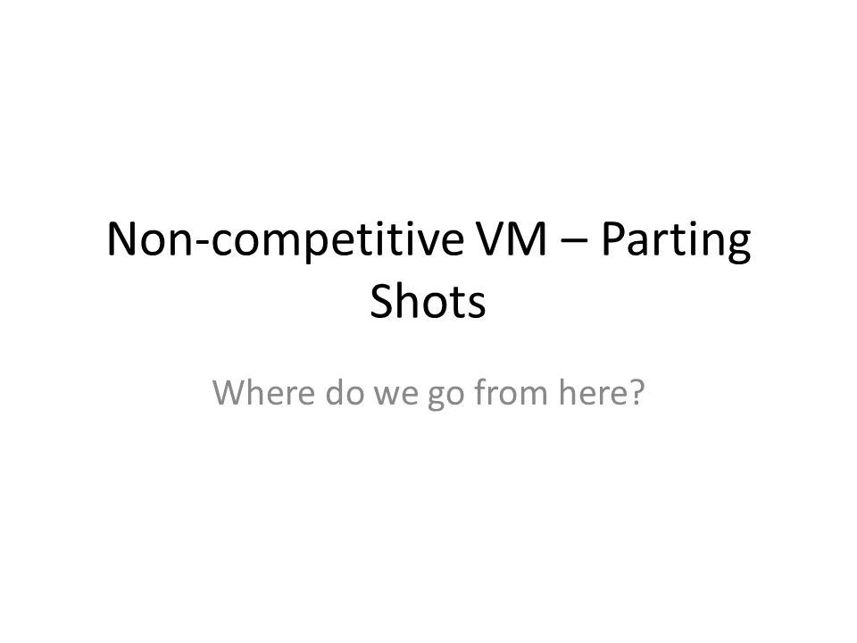 Non-competitive VM – Parting Shots Where do we go from here