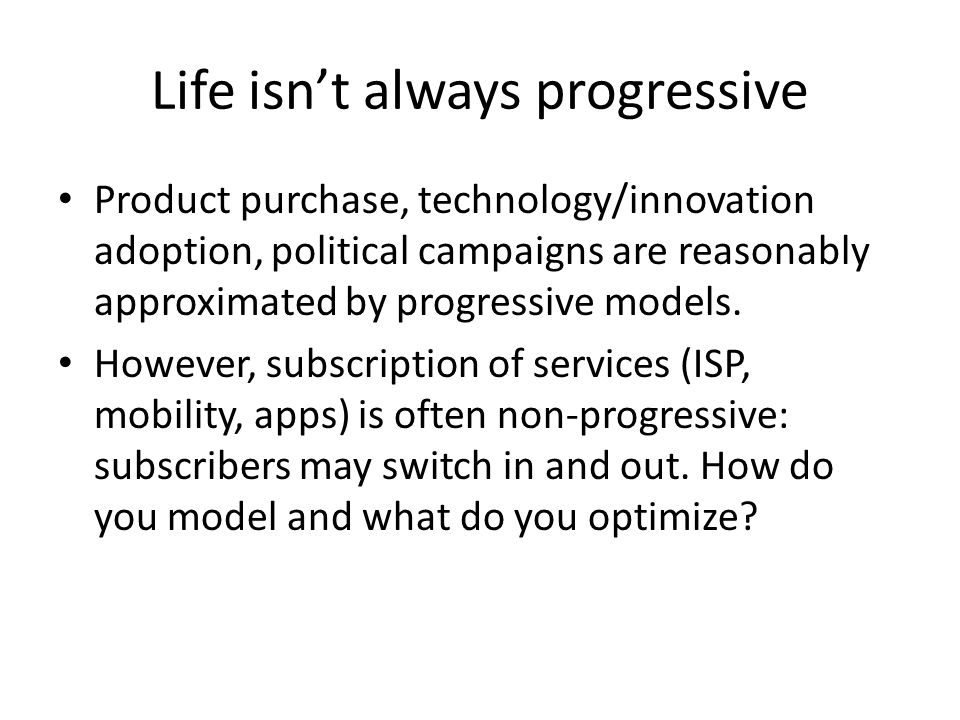 Life isn't always progressive Product purchase, technology/innovation adoption, political campaigns are reasonably approximated by progressive models.