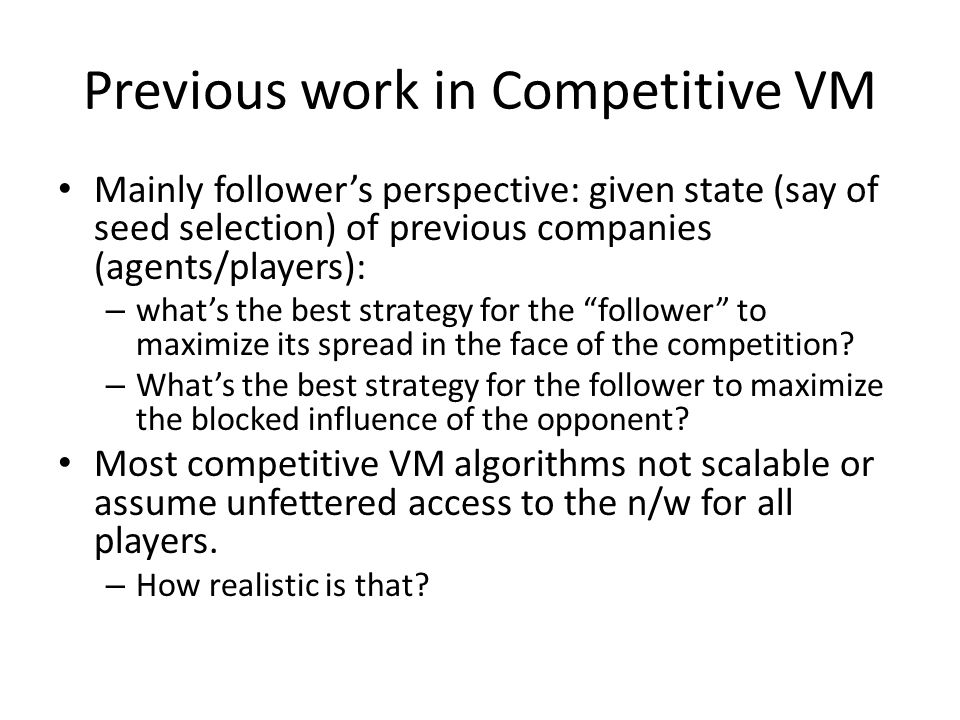 Previous work in Competitive VM Mainly follower's perspective: given state (say of seed selection) of previous companies (agents/players): – what's the best strategy for the follower to maximize its spread in the face of the competition.