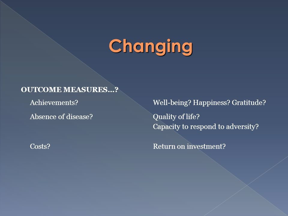 OUTCOME MEASURES…. Achievements Well-being. Happiness.