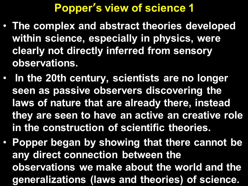 Popper's view of science 1 The complex and abstract theories developed within science, especially in physics, were clearly not directly inferred from sensory observations.