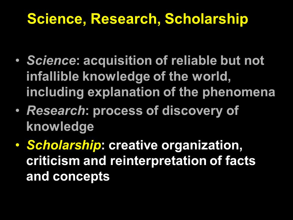 Science, Research, Scholarship Science: acquisition of reliable but not infallible knowledge of the world, including explanation of the phenomena Research: process of discovery of knowledge Scholarship: creative organization, criticism and reinterpretation of facts and concepts