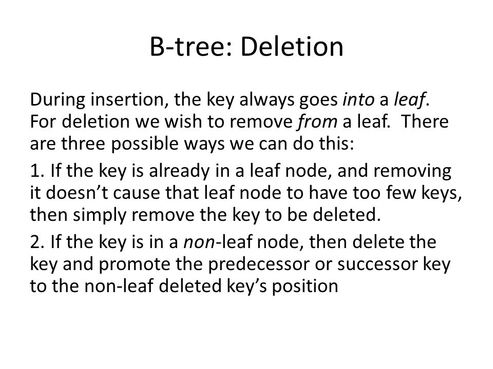 B-tree: Deletion During insertion, the key always goes into a leaf. For deletion we wish to remove from a leaf. There are three possible ways we can d