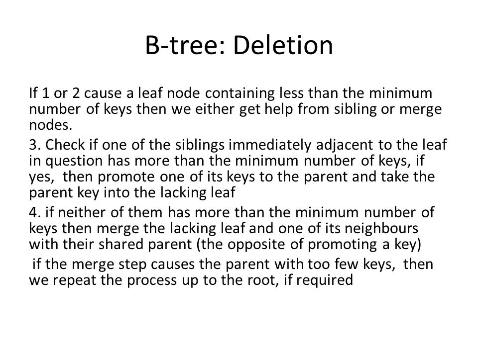 B-tree: Deletion If 1 or 2 cause a leaf node containing less than the minimum number of keys then we either get help from sibling or merge nodes. 3. C