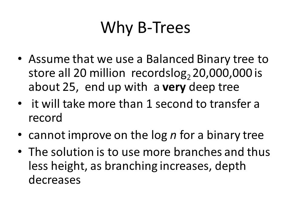 Why B-Trees Assume that we use a Balanced Binary tree to store all 20 million recordslog 2 20,000,000 is about 25, end up with a very deep tree it wil
