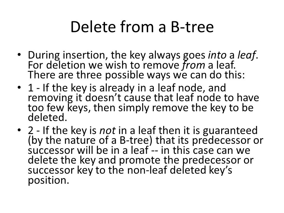 Delete from a B-tree During insertion, the key always goes into a leaf. For deletion we wish to remove from a leaf. There are three possible ways we c