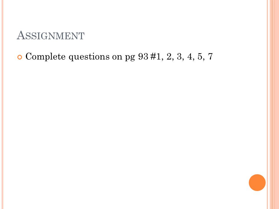 A SSIGNMENT Complete questions on pg 93 #1, 2, 3, 4, 5, 7