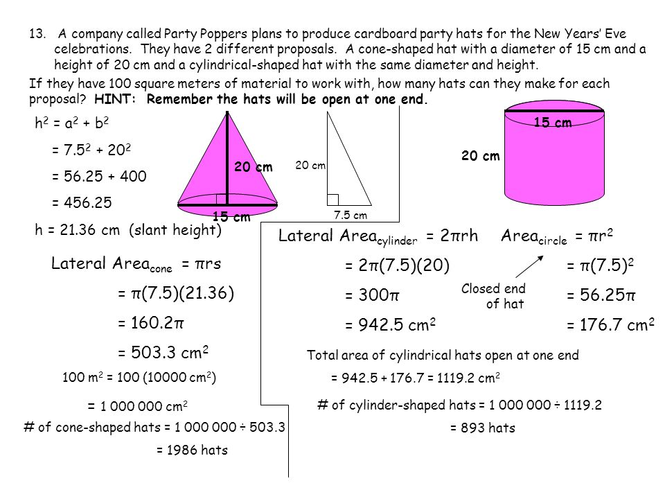 h 2 = a 2 + b 2 = 7.5 2 + 20 2 = 56.25 + 400 = 456.25 h = 21.36 cm (slant height) 13. A company called Party Poppers plans to produce cardboard party