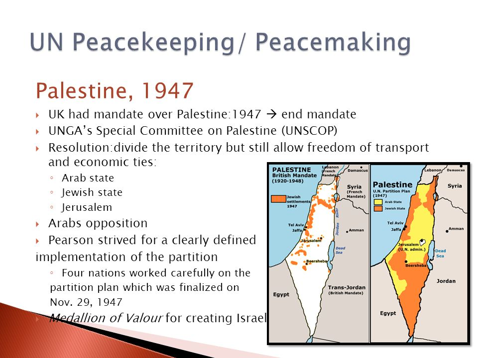 Palestine, 1947  UK had mandate over Palestine:1947  end mandate  UNGA's Special Committee on Palestine (UNSCOP)  Resolution:divide the territory but still allow freedom of transport and economic ties: ◦ Arab state ◦ Jewish state ◦ Jerusalem  Arabs opposition  Pearson strived for a clearly defined implementation of the partition ◦ Four nations worked carefully on the partition plan which was finalized on Nov.