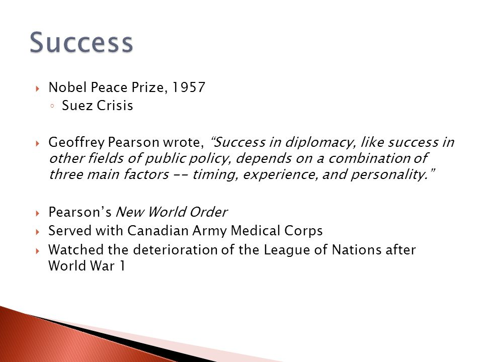  Nobel Peace Prize, 1957 ◦ Suez Crisis  Geoffrey Pearson wrote, Success in diplomacy, like success in other fields of public policy, depends on a combination of three main factors -- timing, experience, and personality.  Pearson's New World Order  Served with Canadian Army Medical Corps  Watched the deterioration of the League of Nations after World War 1