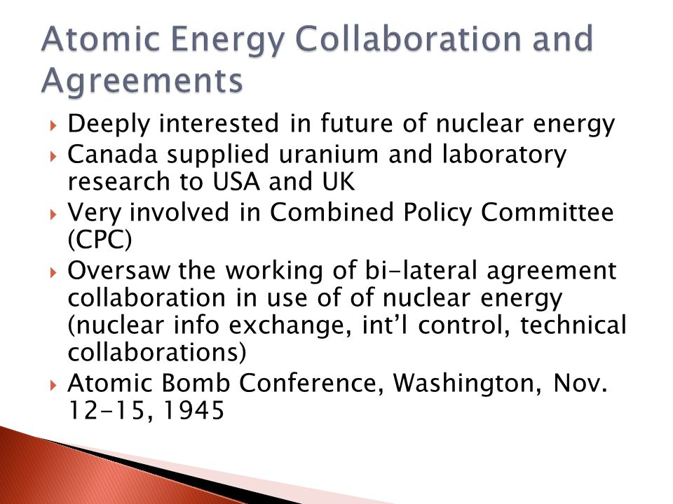  Deeply interested in future of nuclear energy  Canada supplied uranium and laboratory research to USA and UK  Very involved in Combined Policy Committee (CPC)  Oversaw the working of bi-lateral agreement collaboration in use of of nuclear energy (nuclear info exchange, int'l control, technical collaborations)  Atomic Bomb Conference, Washington, Nov.
