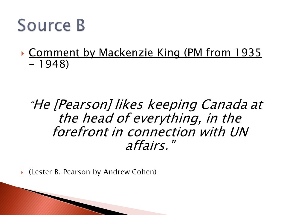  Comment by Mackenzie King (PM from 1935 - 1948) He [Pearson] likes keeping Canada at the head of everything, in the forefront in connection with UN affairs.  (Lester B.