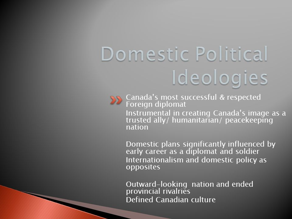 Canada's most successful & respected Foreign diplomat Instrumental in creating Canada's image as a trusted ally/ humanitarian/ peacekeeping nation Domestic plans significantly influenced by early career as a diplomat and soldier Internationalism and domestic policy as opposites Outward-looking nation and ended provincial rivalries Defined Canadian culture