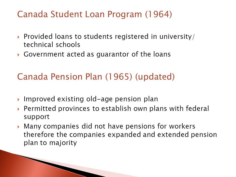 Canada Student Loan Program (1964)  Provided loans to students registered in university/ technical schools  Government acted as guarantor of the loans Canada Pension Plan (1965) (updated)  Improved existing old-age pension plan  Permitted provinces to establish own plans with federal support  Many companies did not have pensions for workers therefore the companies expanded and extended pension plan to majority