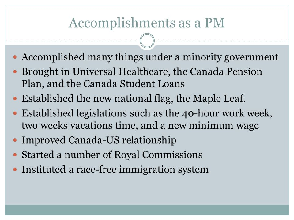 Accomplishments as a PM Accomplished many things under a minority government Brought in Universal Healthcare, the Canada Pension Plan, and the Canada Student Loans Established the new national flag, the Maple Leaf.
