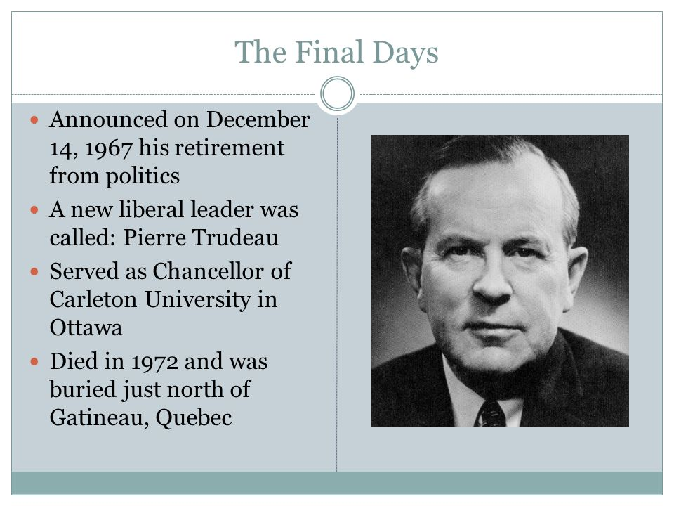 The Final Days Announced on December 14, 1967 his retirement from politics A new liberal leader was called: Pierre Trudeau Served as Chancellor of Carleton University in Ottawa Died in 1972 and was buried just north of Gatineau, Quebec
