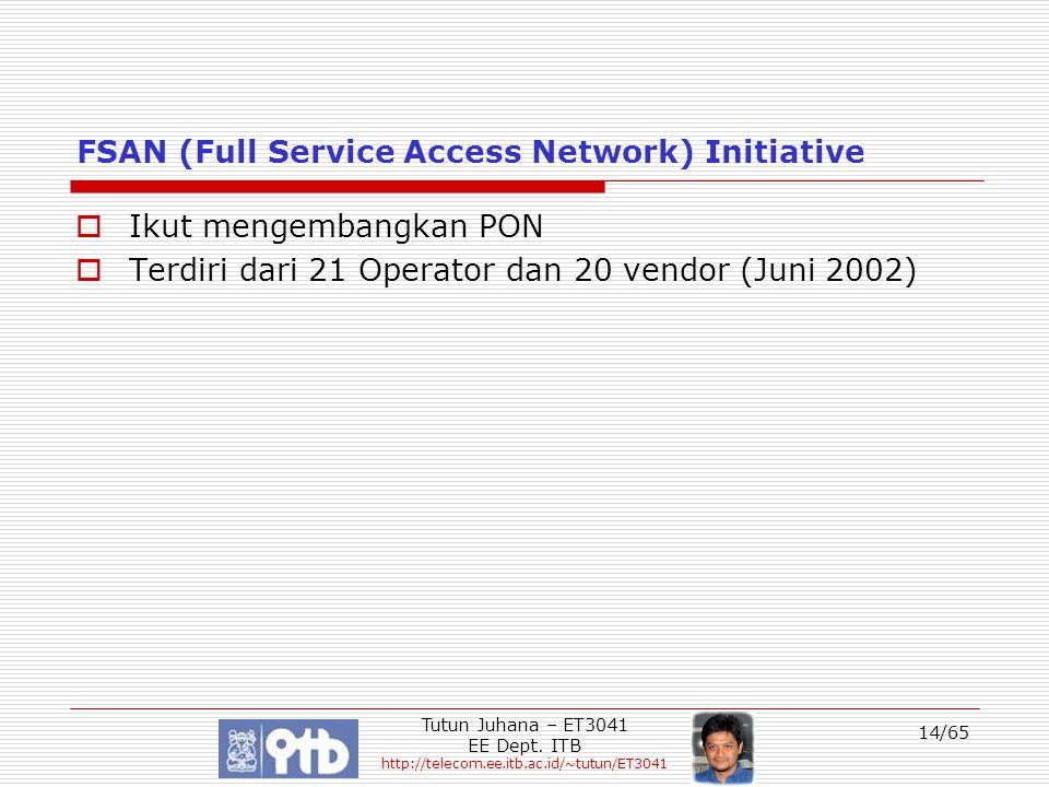 Tutun Juhana – ET3041 EE Dept. ITB http://telecom.ee.itb.ac.id/~tutun/ET3041 14/65 FSAN (Full Service Access Network) Initiative  Ikut mengembangkan