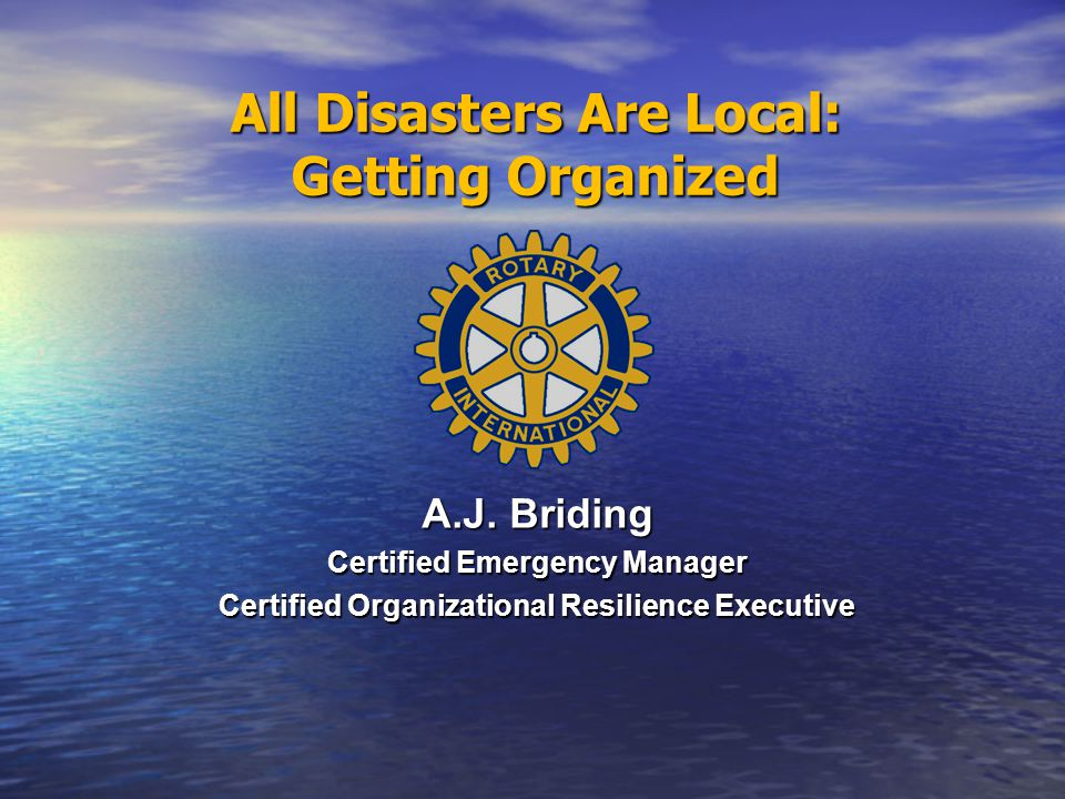 All Disasters Are Local: Getting Organized A.J. Briding Certified Emergency Manager Certified Organizational Resilience Executive