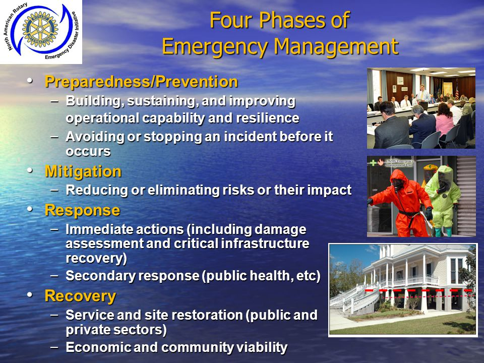 Four Phases of Emergency Management Preparedness/Prevention Preparedness/Prevention – Building, sustaining, and improving operational capability and r