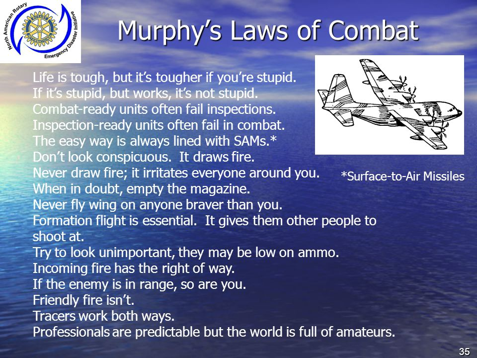 35 Murphy's Laws of Combat Life is tough, but it's tougher if you're stupid. If it's stupid, but works, it's not stupid. Combat-ready units often fail