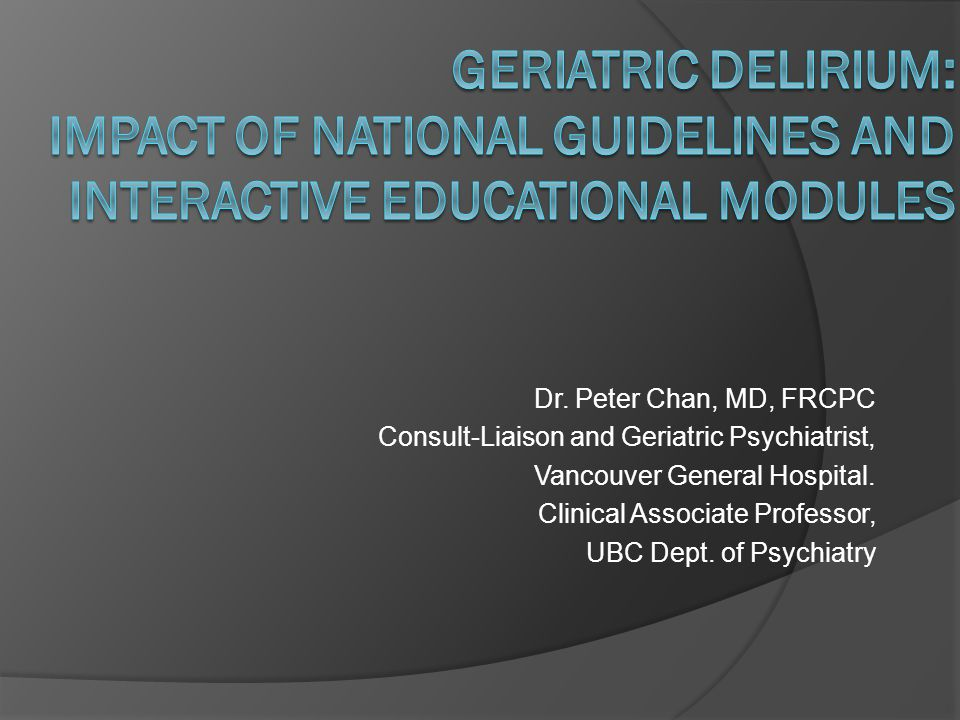 Dr. Peter Chan, MD, FRCPC Consult-Liaison and Geriatric Psychiatrist, Vancouver General Hospital. Clinical Associate Professor, UBC Dept. of Psychiatr