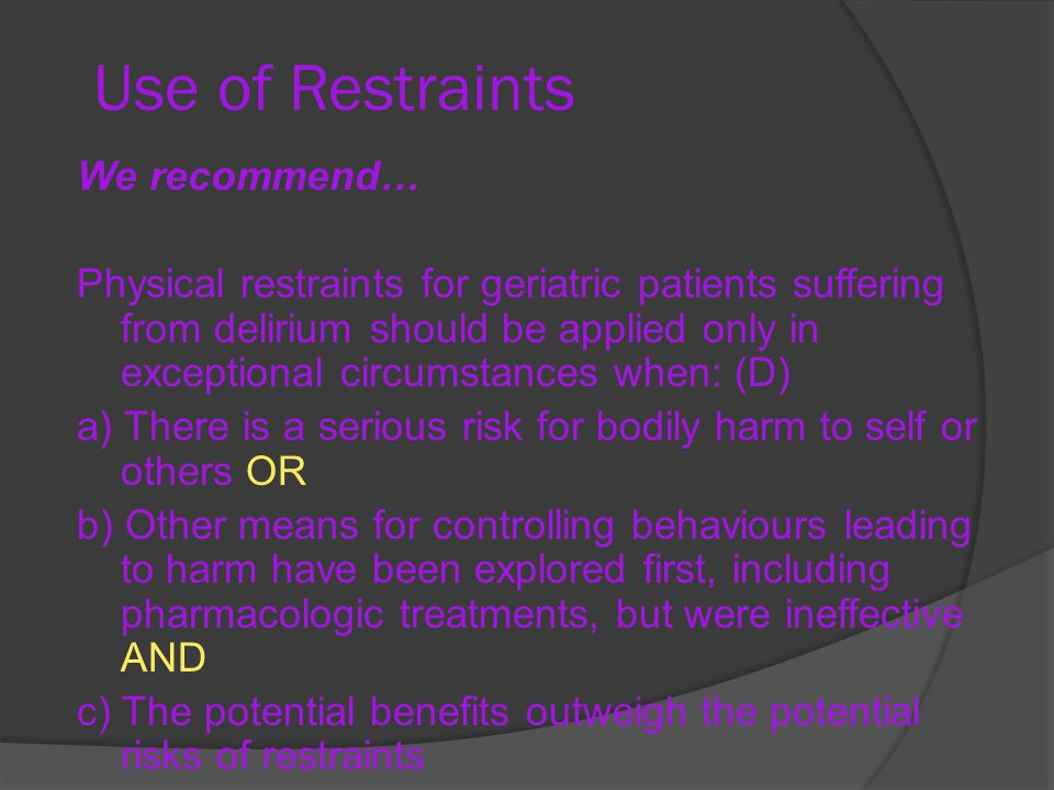 Use of Restraints We recommend… Physical restraints for geriatric patients suffering from delirium should be applied only in exceptional circumstances