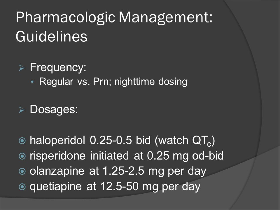 Pharmacologic Management: Guidelines  Frequency: Regular vs. Prn; nighttime dosing  Dosages:  haloperidol 0.25-0.5 bid (watch QT c )  risperidone