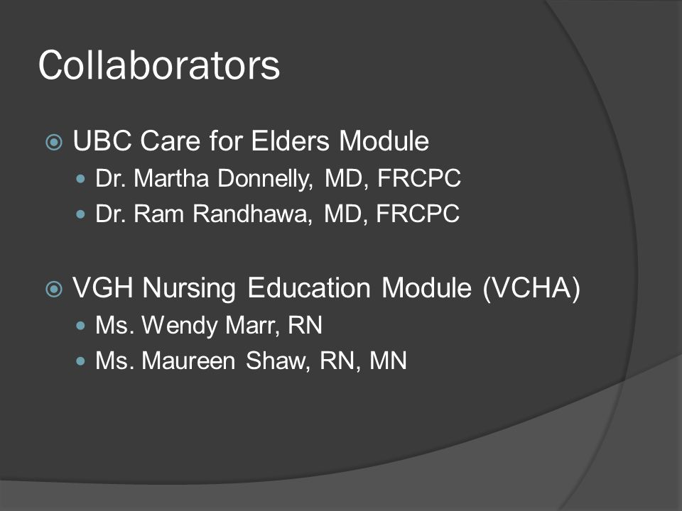 Collaborators  UBC Care for Elders Module Dr. Martha Donnelly, MD, FRCPC Dr. Ram Randhawa, MD, FRCPC  VGH Nursing Education Module (VCHA) Ms. Wendy