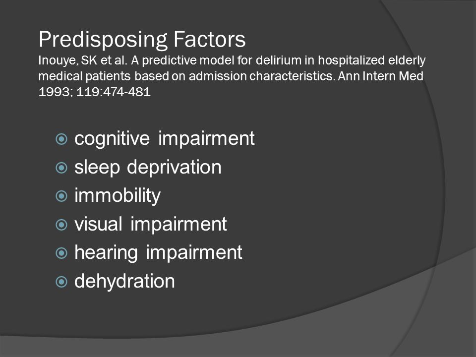 Predisposing Factors Inouye, SK et al. A predictive model for delirium in hospitalized elderly medical patients based on admission characteristics. An