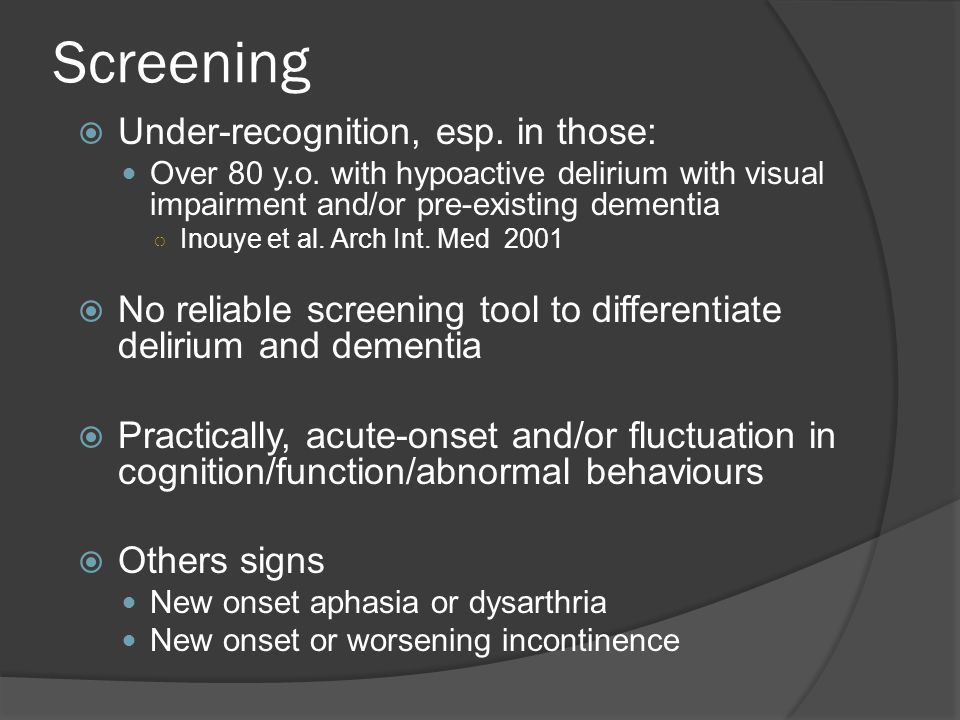 Screening  Under-recognition, esp. in those: Over 80 y.o. with hypoactive delirium with visual impairment and/or pre-existing dementia ○ Inouye et al