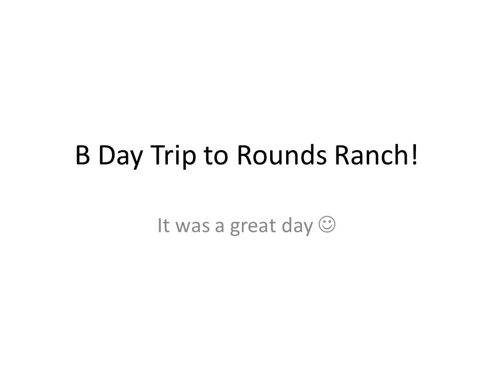 B Day Trip to Rounds Ranch! It was a great day