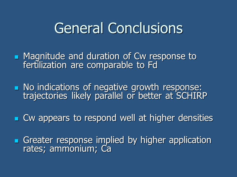 General Conclusions Magnitude and duration of Cw response to fertilization are comparable to Fd Magnitude and duration of Cw response to fertilization are comparable to Fd No indications of negative growth response: trajectories likely parallel or better at SCHIRP No indications of negative growth response: trajectories likely parallel or better at SCHIRP Cw appears to respond well at higher densities Cw appears to respond well at higher densities Greater response implied by higher application rates; ammonium; Ca Greater response implied by higher application rates; ammonium; Ca