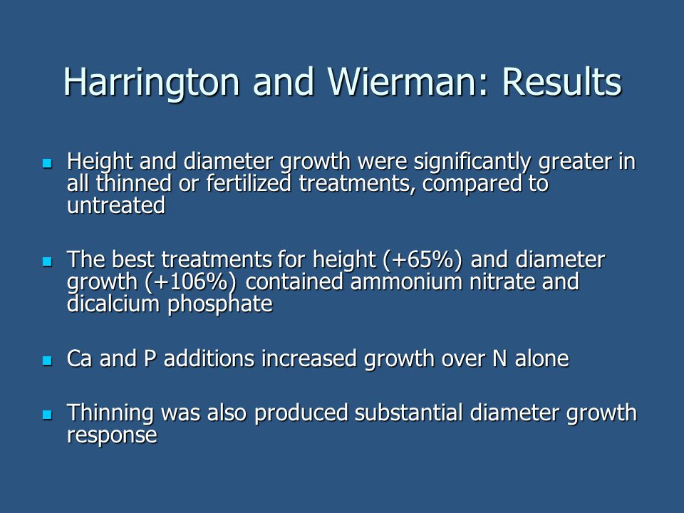 Harrington and Wierman: Results Height and diameter growth were significantly greater in all thinned or fertilized treatments, compared to untreated Height and diameter growth were significantly greater in all thinned or fertilized treatments, compared to untreated The best treatments for height (+65%) and diameter growth (+106%) contained ammonium nitrate and dicalcium phosphate The best treatments for height (+65%) and diameter growth (+106%) contained ammonium nitrate and dicalcium phosphate Ca and P additions increased growth over N alone Ca and P additions increased growth over N alone Thinning was also produced substantial diameter growth response Thinning was also produced substantial diameter growth response