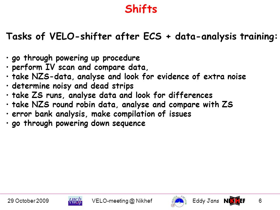 29 October 2009VELO-meeting @ NikhefEddy Jans 6 Shifts Tasks of VELO-shifter after ECS + data-analysis training: go through powering up procedure perform IV scan and compare data, take NZS-data, analyse and look for evidence of extra noise determine noisy and dead strips take ZS runs, analyse data and look for differences take NZS round robin data, analyse and compare with ZS error bank analysis, make compilation of issues go through powering down sequence