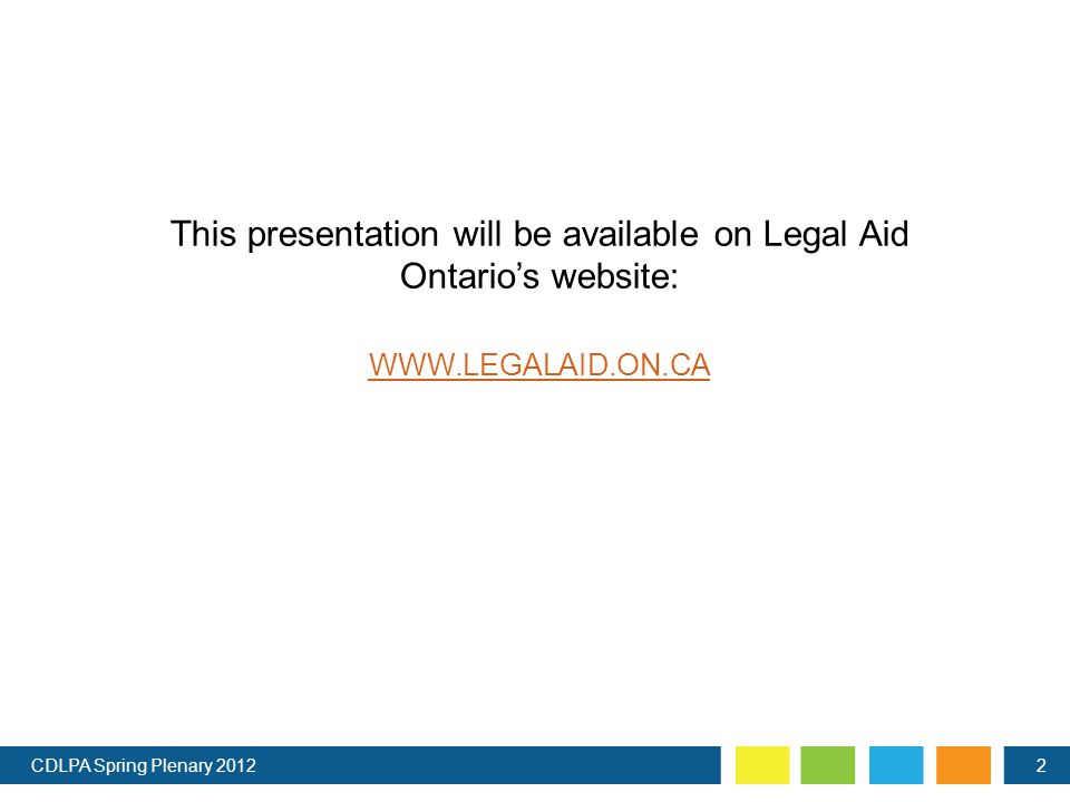 This presentation will be available on Legal Aid Ontario's website: WWW.LEGALAID.ON.CA CDLPA Spring Plenary 20122
