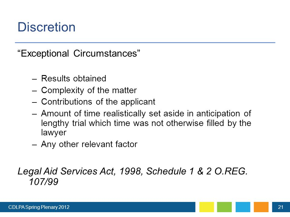 Discretion Exceptional Circumstances –Results obtained –Complexity of the matter –Contributions of the applicant –Amount of time realistically set aside in anticipation of lengthy trial which time was not otherwise filled by the lawyer –Any other relevant factor Legal Aid Services Act, 1998, Schedule 1 & 2 O.REG.