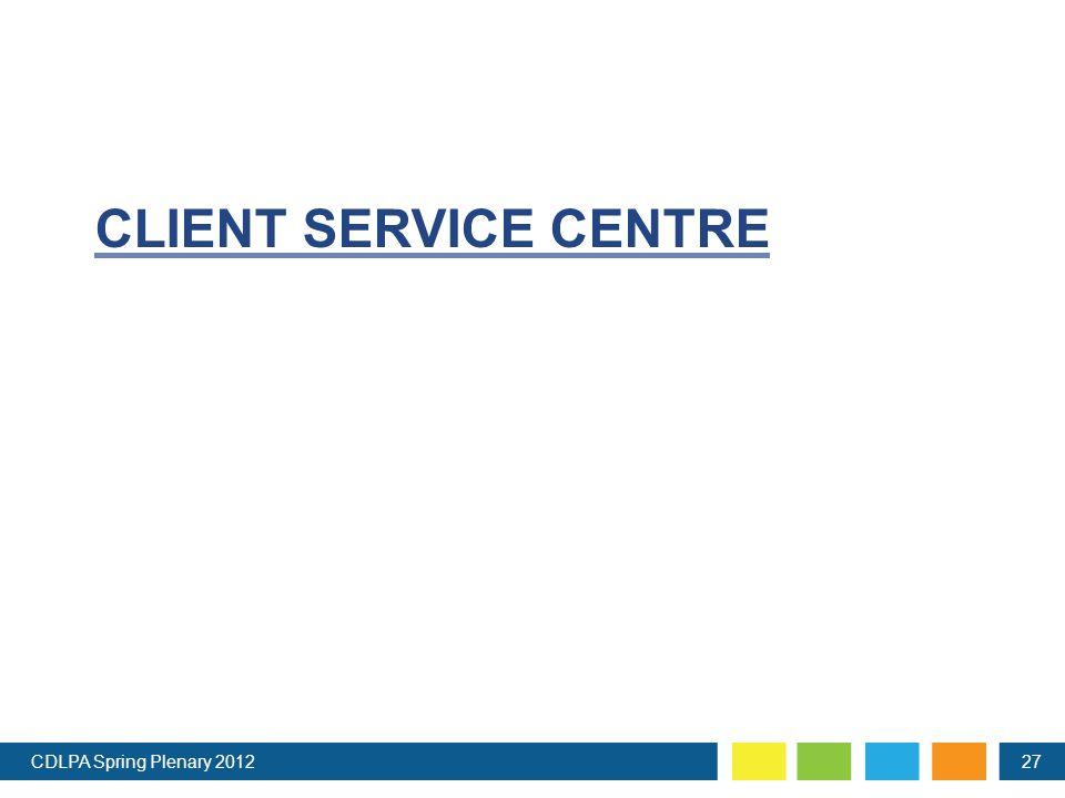 CLIENT SERVICE CENTRE CDLPA Spring Plenary 201227