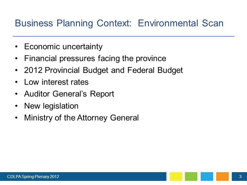 Business Planning Context: Environmental Scan Economic uncertainty Financial pressures facing the province 2012 Provincial Budget and Federal Budget Low interest rates Auditor General's Report New legislation Ministry of the Attorney General CDLPA Spring Plenary 20123
