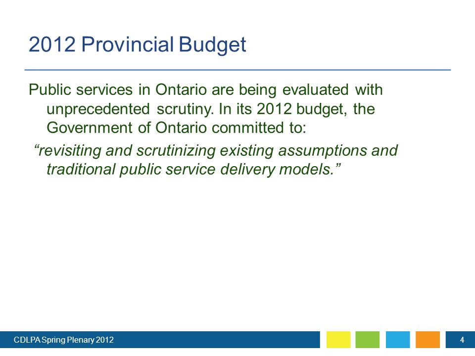 2012 Provincial Budget CDLPA Spring Plenary 20124 Public services in Ontario are being evaluated with unprecedented scrutiny.