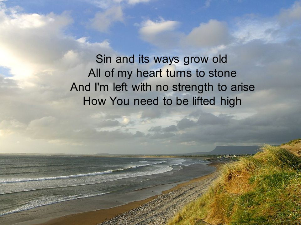 Sin and its ways grow old All of my heart turns to stone And I'm left with no strength to arise How You need to be lifted high