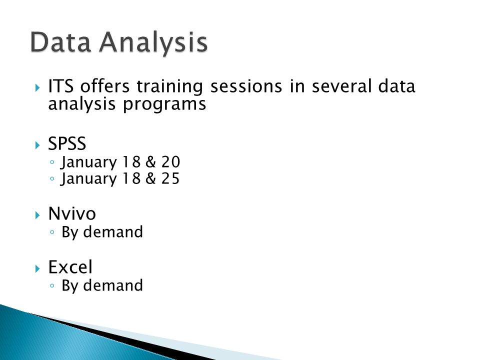  ITS offers training sessions in several data analysis programs  SPSS ◦ January 18 & 20 ◦ January 18 & 25  Nvivo ◦ By demand  Excel ◦ By demand