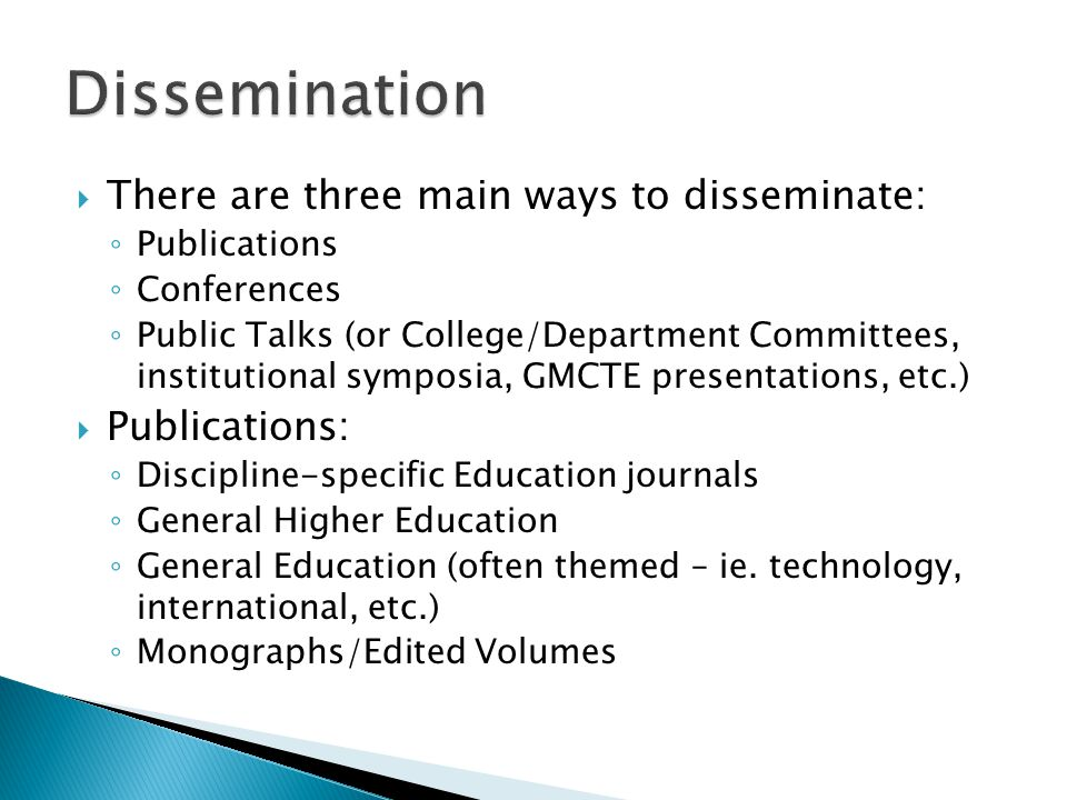  There are three main ways to disseminate: ◦ Publications ◦ Conferences ◦ Public Talks (or College/Department Committees, institutional symposia, GMCTE presentations, etc.)  Publications: ◦ Discipline-specific Education journals ◦ General Higher Education ◦ General Education (often themed – ie.