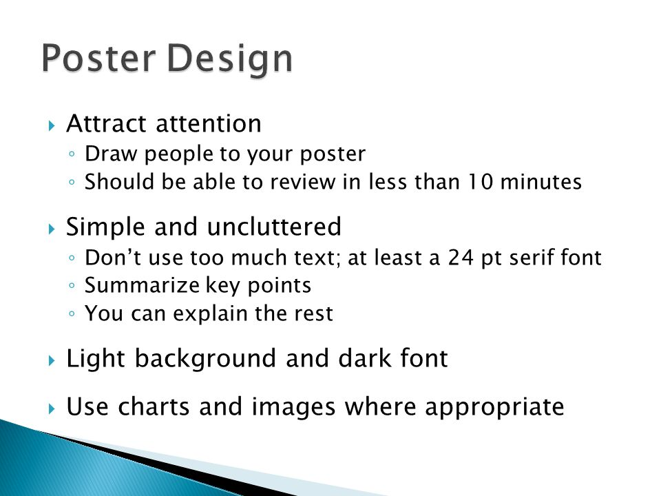  Attract attention ◦ Draw people to your poster ◦ Should be able to review in less than 10 minutes  Simple and uncluttered ◦ Don't use too much text; at least a 24 pt serif font ◦ Summarize key points ◦ You can explain the rest  Light background and dark font  Use charts and images where appropriate