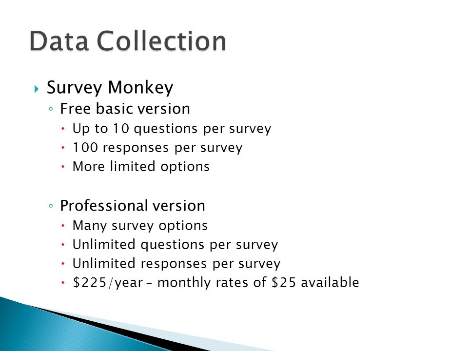  Survey Monkey ◦ Free basic version  Up to 10 questions per survey  100 responses per survey  More limited options ◦ Professional version  Many survey options  Unlimited questions per survey  Unlimited responses per survey  $225/year – monthly rates of $25 available