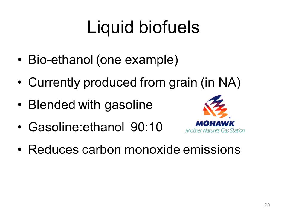 Liquid biofuels Bio-ethanol (one example) Currently produced from grain (in NA) Blended with gasoline Gasoline:ethanol 90:10 Reduces carbon monoxide emissions 20