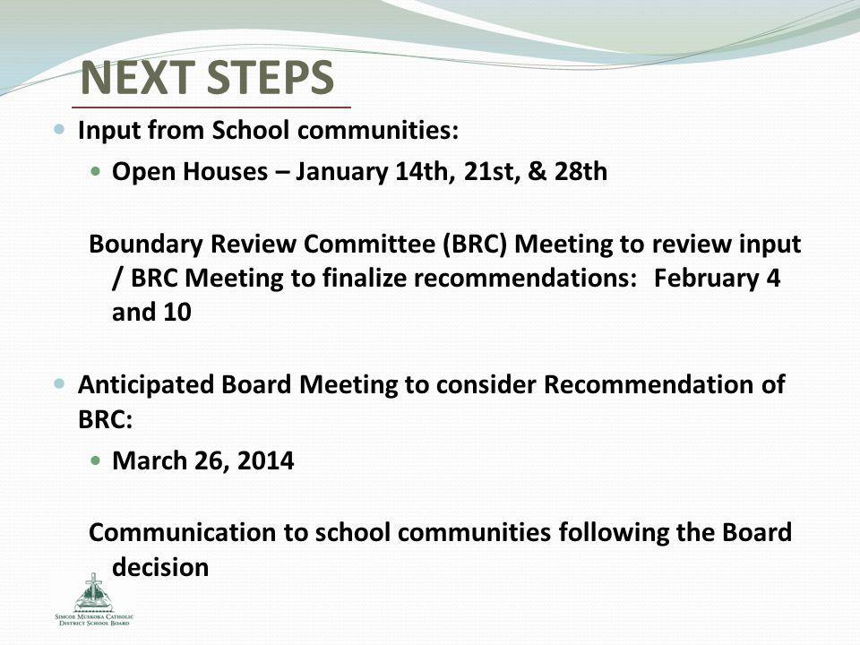 NEXT STEPS Input from School communities: Open Houses – January 14th, 21st, & 28th Boundary Review Committee (BRC) Meeting to review input / BRC Meeting to finalize recommendations:February 4 and 10 Anticipated Board Meeting to consider Recommendation of BRC: March 26, 2014 Communication to school communities following the Board decision