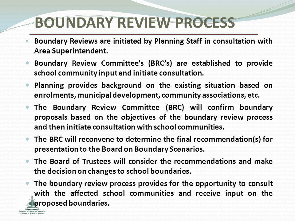 BOUNDARY REVIEW PROCESS Boundary Reviews are initiated by Planning Staff in consultation with Area Superintendent. Boundary Review Committee's (BRC's)