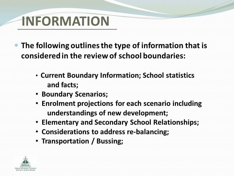 INFORMATION The following outlines the type of information that is considered in the review of school boundaries: Current Boundary Information; School statistics and facts; Boundary Scenarios; Enrolment projections for each scenario including understandings of new development; Elementary and Secondary School Relationships; Considerations to address re-balancing; Transportation / Bussing;
