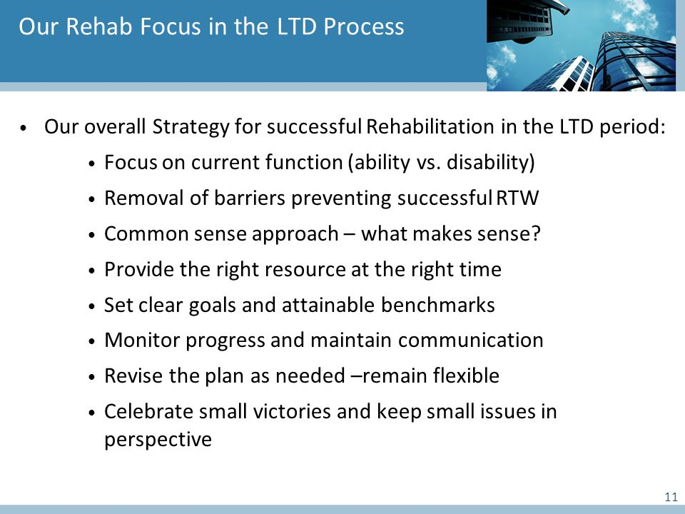 Our Rehab Focus in the LTD Process Our overall Strategy for successful Rehabilitation in the LTD period: Focus on current function (ability vs.